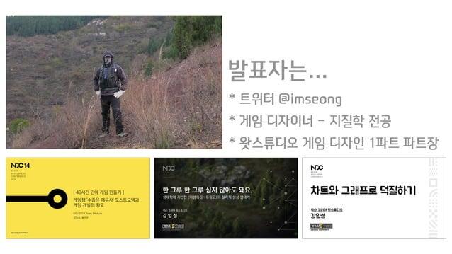 발표자는… * 트위터 @imseong * 게임 디자이너 - 지질학 전공 * 왓스튜디오 게임 디자인 1파트 파트장