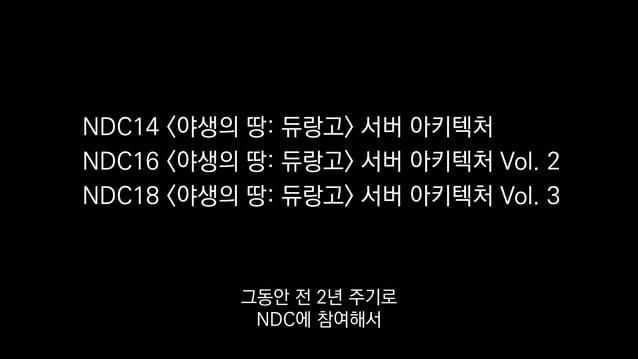 NDC14 <야생의 땅: 듀랑고> 서버 아키텍처 NDC16 <야생의 땅: 듀랑고> 서버 아키텍처 Vol. 2 NDC18 <야생의 땅: 듀랑고> 서버 아키텍처 Vol. 3 그동안 전 2년 주기로 NDC에 참여해서