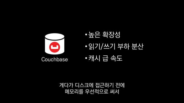 •높은 확장성 •읽기/쓰기 부하 분산 •캐시 급 속도Couchbase 별도의 캐시계층 없이 DB에 직접 접근하더라도