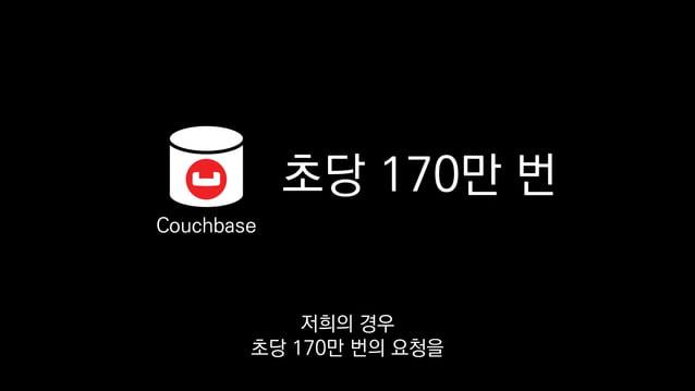 초당 170만 번 Couchbase 지연 없이 처리하는 걸 직접 겪어 보기도 했습니다.