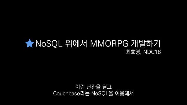 NoSQL 위에서 MMORPG 개발하기 최호영, NDC18 샌드박스 MMORPG를 만든 저희의 경험은