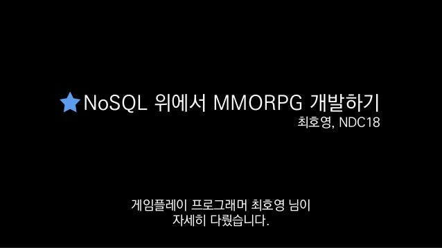 NoSQL 위에서 MMORPG 개발하기 최호영, NDC18 NoSQL로 온라인 게임플레이 로직을 어떻게 만들었는지