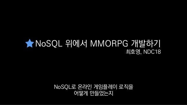 NoSQL 위에서 MMORPG 개발하기 최호영, NDC18 궁금하신 분들에게 이 발표를 추천해드립니다.