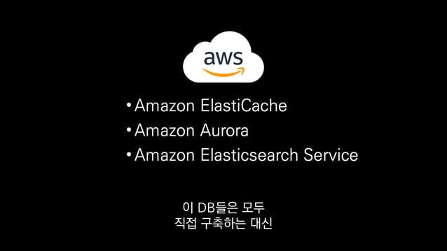 •Amazon ElastiCache •Amazon Aurora •Amazon Elasticsearch Service AWS의 관리형 서비스로 운영하고 있습니다.