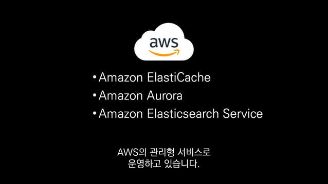 •Amazon ElastiCache •Amazon Aurora •Amazon Elasticsearch Service 덕분에 관리하는 데에 큰 노력을 들이지 않고도