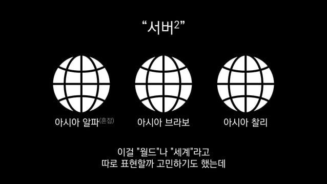 """""""서버2"""" 아시아 알파(혼잡) 아시아 브라보 아시아 찰리 이걸 """"월드""""나 """"세계""""라고 따로 표현할까 고민하기도 했는데"""