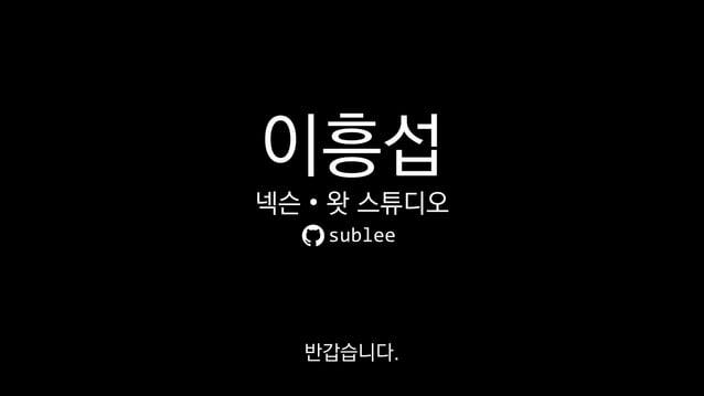이흥섭 넥슨 • 왓 스튜디오 sublee 반갑습니다.