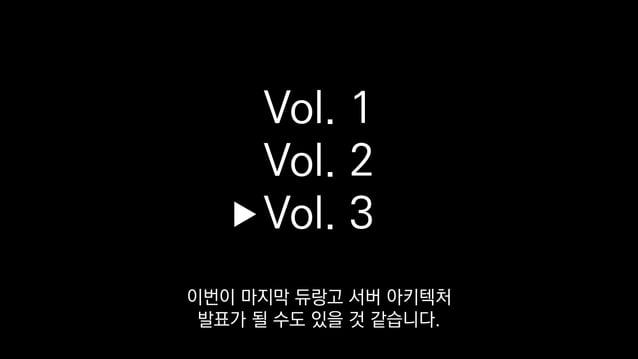 Vol. 1 Vol. 2 Vol. 3 이번이 마지막 듀랑고 서버 아키텍처 발표가 될 수도 있을 것 같습니다.