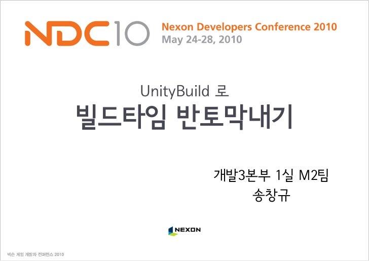 UnityBuild 로 빌드타임 반토막내기             개발3본부 1실 M2팀                송창규