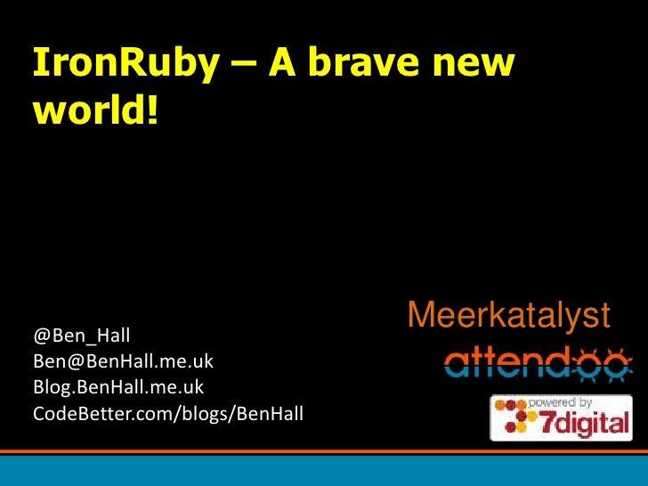 IronRuby – A brave new world!<br />Meerkatalyst<br />@Ben_HallBen@BenHall.me.ukBlog.BenHall.me.ukCodeBetter.com/blogs/BenH...