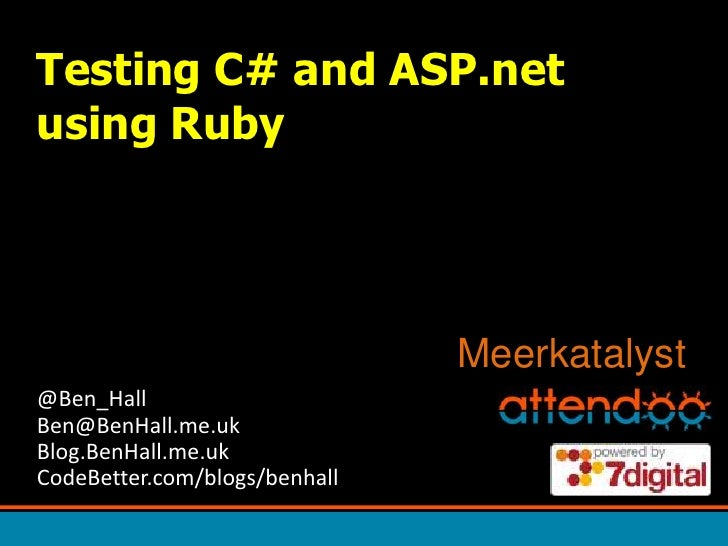 Testing C# and ASP.net using Ruby<br />Meerkatalyst<br />@Ben_HallBen@BenHall.me.ukBlog.BenHall.me.ukCodeBetter.com/blogs/...