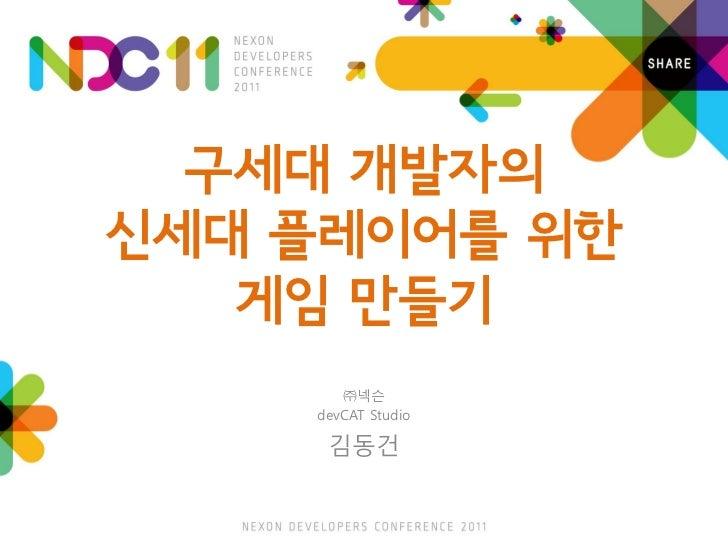 구세대 개발자의신세대 플레이어를 위한   게임 만들기       ㈜넥슨    devCAT Studio     김동건