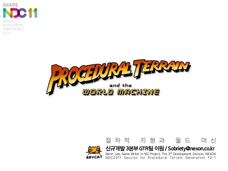 절 차 적                 지 형 과                  월 드              머 신신규개발 3본부 GTR팀 이원 / Sobriety@nexon.co.krWeon Lee, Game Wri...