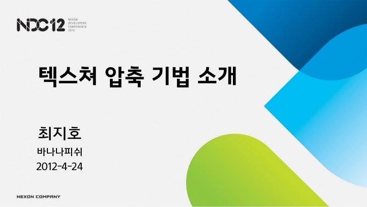 텍스쳐 압축 기법 소개최지호바나나피쉬2012-4-24