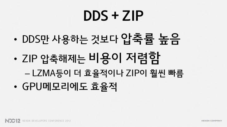 DDS + ZIP• DDS만 사용하는 것보다 압축률    높음• ZIP 압축해제는 비용이   저렴함 – LZMA등이 더 효율적이나 ZIP이 훨씬 빠름• GPU메모리에도 효율적