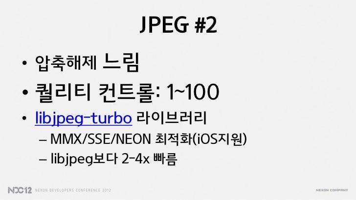 JPEG #2• 압축해제 느림• 퀄리티 컨트롤: 1~100• libjpeg-turbo 라이브러리  – MMX/SSE/NEON 최적화(iOS지원)  – libjpeg보다 2-4x 빠름