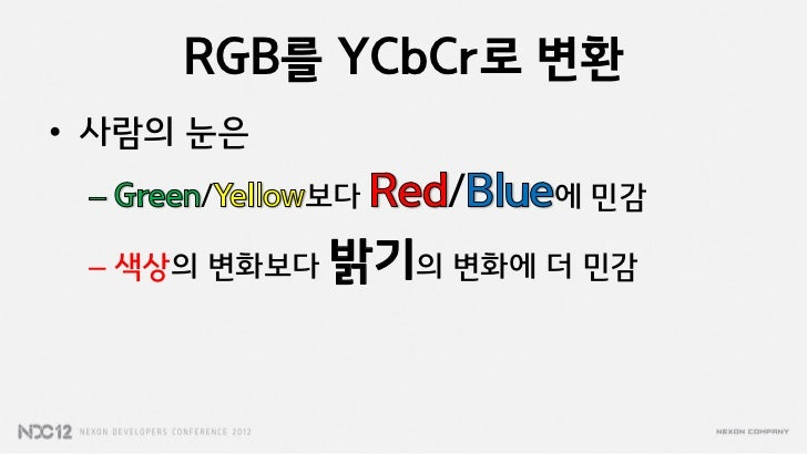 RGB를 YCbCr로 변환• 사람의 눈은      /    보다   /   에 민감 – 색상의 변화보다 밝기의 변화에 더 민감