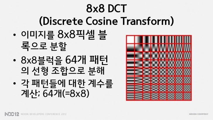 8x8 DCT     (Discrete Cosine Transform)• 이미지를 8x8픽셀 블  록으로 분할• 8x8블럭을 64개 패턴  의 선형 조합으로 분해• 각 패턴들에 대한 계수를  계산; 64개(=8x8)