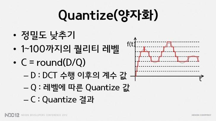 Quantize(양자화)• 정밀도 낮추기• 1~100까지의 퀄리티 레벨• C = round(D/Q) – D : DCT 수행 이후의 계수 값 – Q : 레벨에 따른 Quantize 값 – C : Quantize 결과