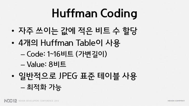 Huffman Coding• 자주 쓰이는 값에 적은 비트 수 할당• 4개의 Huffman Table이 사용 – Code: 1~16비트 (가변길이) – Value: 8비트• 일반적으로 JPEG 표준 테이블 사용 – 최적화...