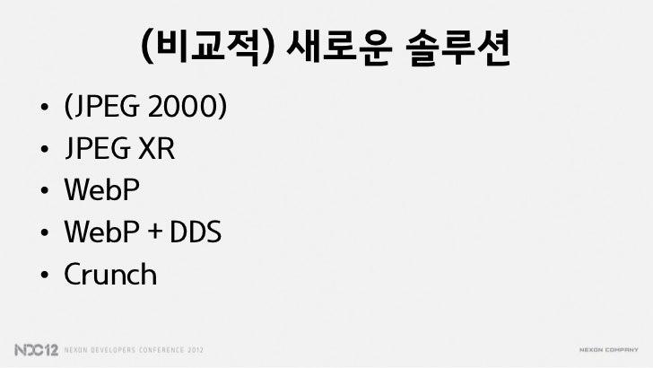 (비교적) 새로운 솔루션•   (JPEG 2000)•   JPEG XR•   WebP•   WebP + DDS•   Crunch