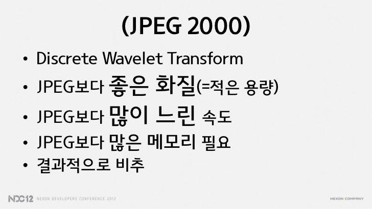 (JPEG 2000)• Discrete Wavelet Transform• JPEG보다 좋은   화질(=적은 용량)•   JPEG보다 많이 느린 속도• JPEG보다 많은 메모리 필요• 결과적으로 비추
