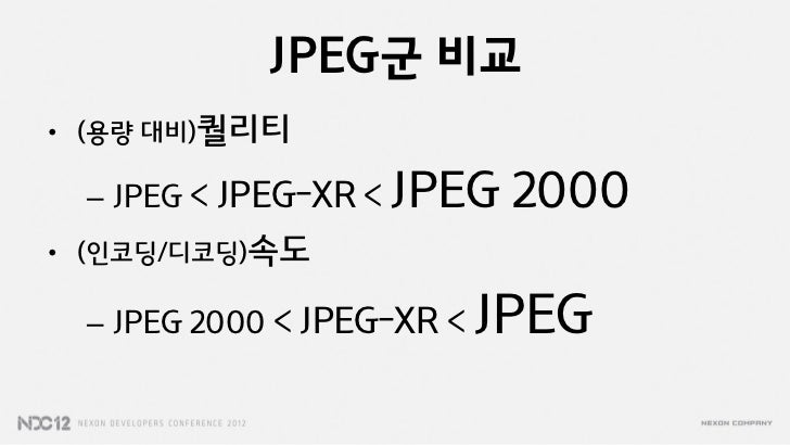 JPEG군 비교• (용량 대비)퀄리티 – JPEG < JPEG-XR < JPEG    2000• (인코딩/디코딩)속도 – JPEG 2000 < JPEG-XR <   JPEG