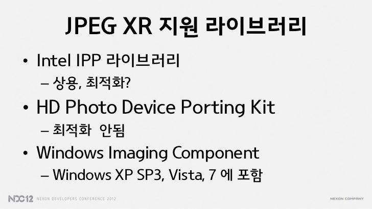 JPEG XR 지원 라이브러리• Intel IPP 라이브러리  – 상용, 최적화?• HD Photo Device Porting Kit  – 최적화 안됨• Windows Imaging Component  – Windows...