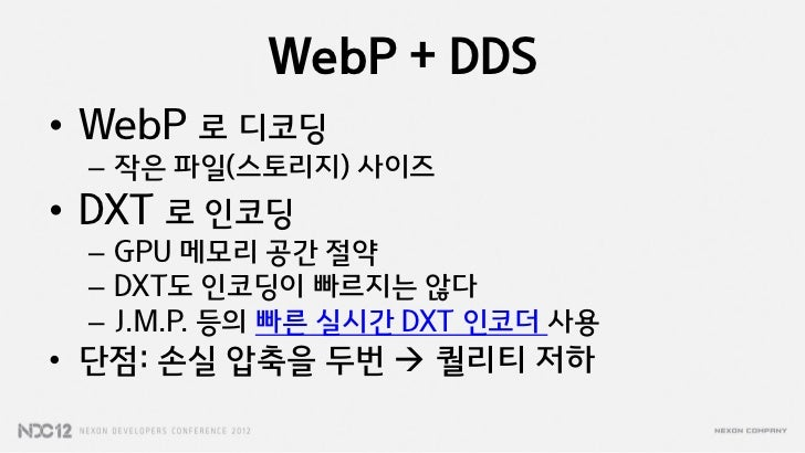WebP + DDS• WebP 로 디코딩 – 작은 파일(스토리지) 사이즈• DXT 로 인코딩 – GPU 메모리 공갂 절약 – DXT도 인코딩이 빠르지는 않다 – J.M.P. 등의 빠른 실시갂 DXT 인코더 사용• 단점:...