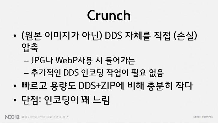Crunch• (원본 이미지가 아닌) DDS 자체를 직접 (손실)  압축 – JPG나 WebP사용 시 들어가는 – 추가적인 DDS 인코딩 작업이 필요 없음• 빠르고 용량도 DDS+ZIP에 비해 충분히 작다• 단점: 인코...