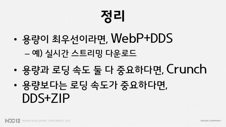 정리• 용량이 최우선이라면, WebP+DDS – 예) 실시갂 스트리밍 다운로드• 용량과 로딩 속도 둘 다 중요하다면, Crunch• 용량보다는 로딩 속도가 중요하다면, DDS+ZIP