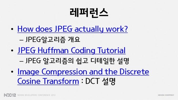 레퍼런스• How does JPEG actually work?  – JPEG알고리즘 개요• JPEG Huffman Coding Tutorial  – JPEG 알고리즘의 쉽고 디테일한 설명• Image Compressio...