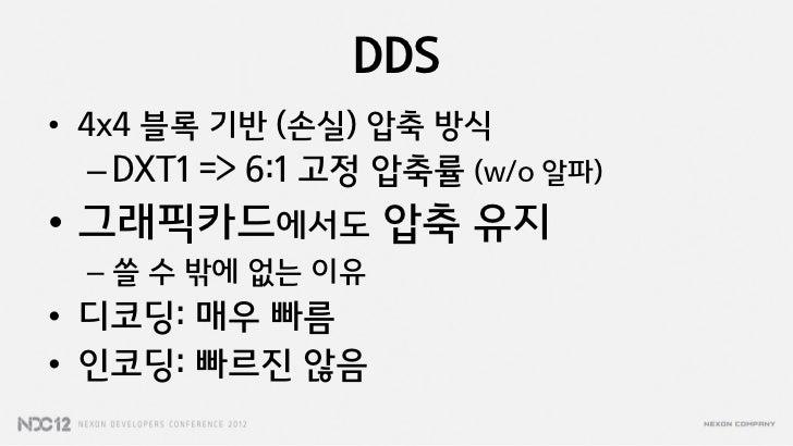 DDS• 4x4 블록 기반 (손실) 압축 방식 – DXT1 => 6:1 고정 압축률 (w/o 알파)• 그래픽카드에서도 압축 유지 – 쓸 수 밖에 없는 이유• 디코딩: 매우 빠름• 인코딩: 빠르짂 않음
