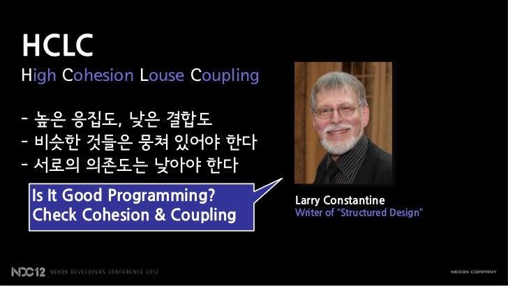 HCLCHigh Cohesion Louse Coupling- 높은 응집도, 낮은 결합도- 비슷한 것들은 뭉쳐 있어야 한다- 서로의 의존도는 낮아야 한다 Is It Good Programming?       Larry C...