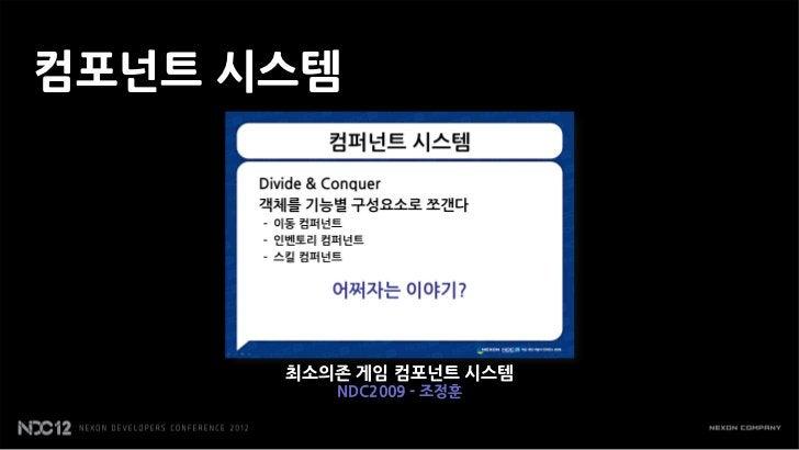 컴포넌트 시스템      최소의존 게임 컴포넌트 시스템         NDC2009 - 조정훈