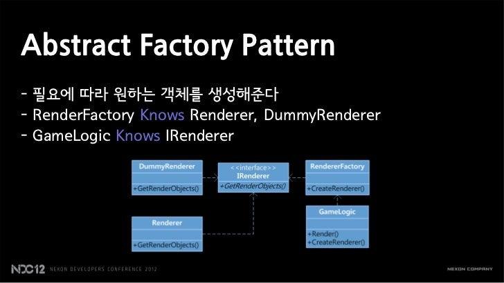 Abstract Factory Pattern- 필요에 따라 원하는 객체를 생성해준다- RenderFactory Knows Renderer, DummyRenderer- GameLogic Knows IRenderer