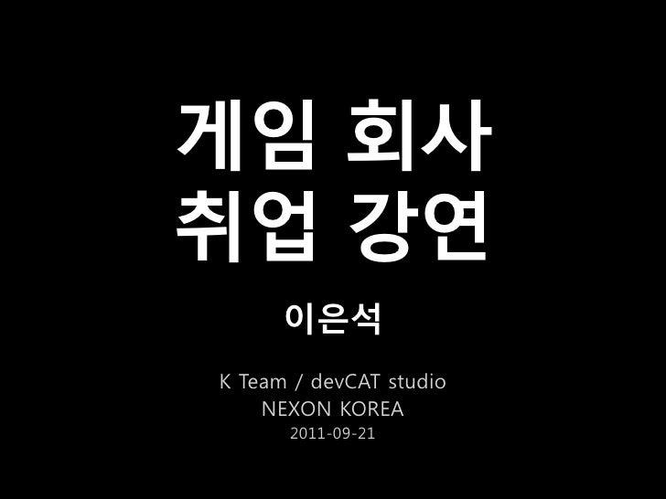 게임 회사취업 강연      이은석K Team / devCAT studio    NEXON KOREA      2011-09-21