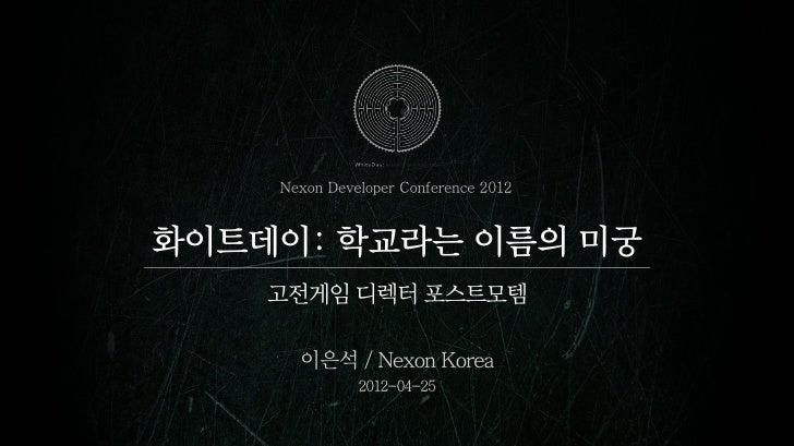 Nexon Developer Conference 2012화이트데이: 학교라는 이름의 미궁    고전게임 디렉터 포스트모템      이은석 / Nexon Korea              2012-04-25