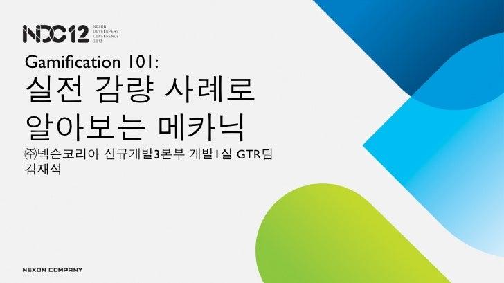 Gamification 101:실전 감량 사례로알아보는 메카닉㈜넥슨코리아 신규개발3본부 개발1실 GTR팀김재석