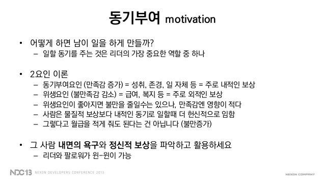 동기부여 motivation• 어떻게 하면 남이 일을 하게 만들까?– 일할 동기를 주는 것은 리더의 가장 중요한 역할 중 하나• 2요인 이론– 동기부여요인 (만족감 증가) = 성취, 존경, 일 자체 등 = 주로 내적인 ...