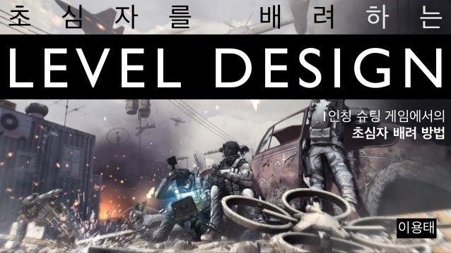 LEVEL DESIGN초 심 자 를 배 려 하 는이용태1인칭 슈팅 게임에서의초심자 배려 방법