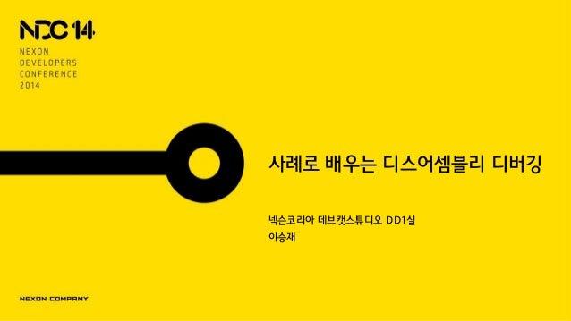 사례로 배우는 디스어셈블리 디버깅 넥슨코리아 데브캣스튜디오 DD1실 이승재