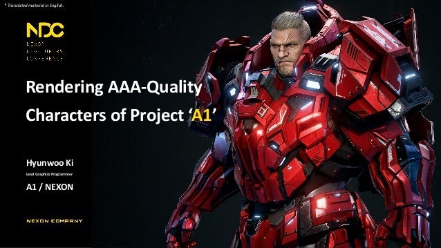 Rendering AAA-Quality Characters of Project 'A1' Hyunwoo Ki Lead Graphics Programmer A1 / NEXON * Translated material in E...