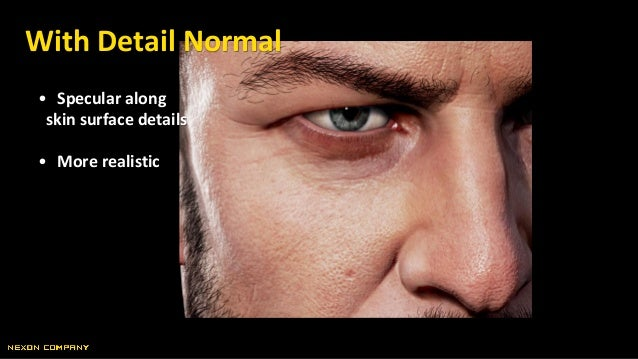 • Specular along skin surface details • More realistic With Detail Normal
