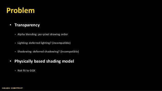 • Transparency  Alpha blending: per-pixel drawing order  Lighting: deferred lighting? (incompatible)  Shadowing: deferr...