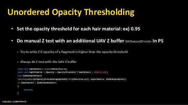 • Set the opacity threshold for each hair material: ex) 0.95 • Do manual Z test with an additional UAV Z buffer RWTexture2...