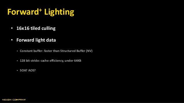• 16x16 tiled culling • Forward light data  Constant buffer: faster than Structured Buffer (NV)  128 bit stride: cache e...