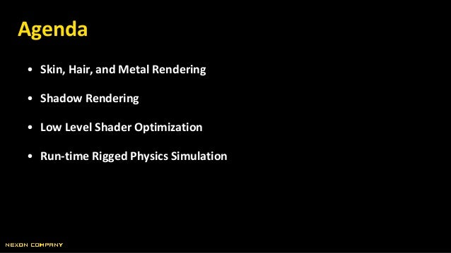 • Skin, Hair, and Metal Rendering • Shadow Rendering • Low Level Shader Optimization • Run-time Rigged Physics Simulation ...