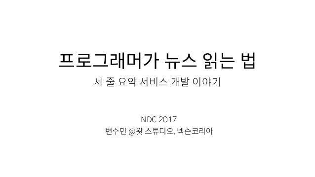 프로그래머가 뉴스 읽는 법 세 줄 요약 서비스 개발 이야기 NDC 2017 변수민 @왓 스튜디오, 넥슨코리아