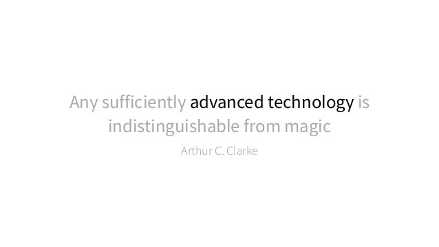 Any sufficiently advanced technology is indistinguishable from magic Arthur C. Clarke